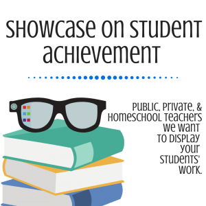 Showcase on Student Achievement- public, private, & homeschool teachers we want to display your students' work